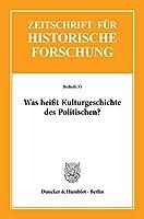 Was heisst Kulturgeschichte des Politischen?: Zeitschrift fuer Historische Forschung. Beihefte 35