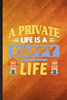 A Private Life Is a Happy Life: Funny Blank Lined Positive Motivation Notebook/ Journal, Graduation Appreciation Gratitude Thank You Souvenir Gag Gift, Modern Cute Graphic 110 Pages