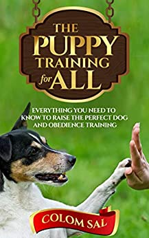 The puppy training for all : For beginners, Everything You Need to Know to Raise the Perfect Dog and Obedience Training by [Sal, Colom]