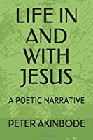 LIFE IN AND WITH JESUS: A POETIC NARRATIVE