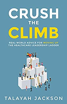 Crush the Climb: Real-World Advice for Moving Up the Healthcare Leadership Ladder by [Jackson, Talayah]