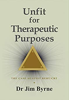 Unfit for Therapeutic Purposes: The case against Rational Emotive and Cognitive Behavioural Therapy (RE & CBT) by [Byrne, Jim]
