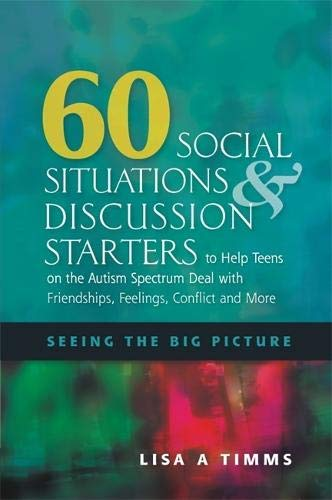 Download 60 Social Situations & Discussion Starters to Help Teens on the Autism Spectrum Deal With Friendships, Feelings, Conflict and More: Seeing the Big Picture 1849058628