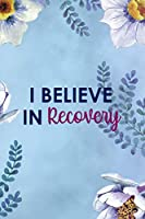 I Believe In Recovery: Alcoholism Notebook Journal Composition Blank Lined Diary Notepad 120 Pages Paperback  Blue Flowers