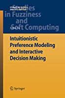 Intuitionistic Preference Modeling and Interactive Decision Making (Studies in Fuzziness and Soft Computing)