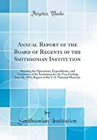 Annual Report of the Board of Regents of the Smithsonian Institution: Showing the Operations Expenditures and Condition of the Institution for the the U. S. National Museum (Classic Reprint)【洋書】 [並行輸入品]