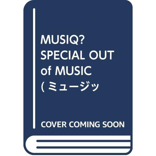 MUSIQ? SPECIAL OUT of MUSIC (ミュージッキュースペシャル アウトオブミュージック) Vol.55 2018年 03月号