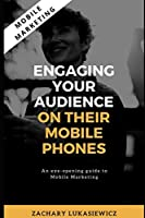 Mobile Marketing: Engaging Your Audience on their Mobile Phones