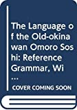 The Language of the Old-okinawan Omoro Soshi: Reference Grammar, With Textual Selections (Languages of Asia)