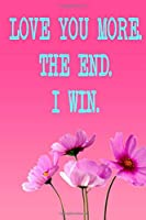 Love You More The End I Win: Valentine's Day Notebook, Diary | Journal | Funny Valentines Day Gift For Her - Funny I Love You Gifts For Him