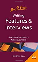Writing Features and Interviews: How to Build a Career As a Freelance Journalist