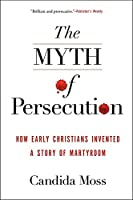 The Myth of Persecution: How Early Christians Invented a Story of Martyrdom