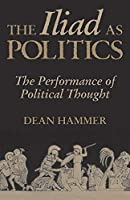 The Iliad As Politics: The Performance of Political Thought (Oklahoma Series in Classical Culture)