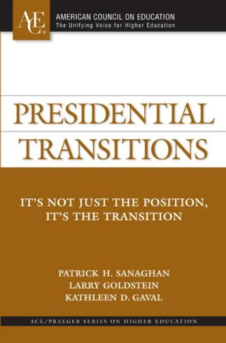 Download Presidential Transitions: It's Not Just the Position, It's the Transition (ACE/Praeger Series on Higher Education) 0275994082