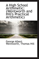 A High School Arithmetic: (Wentworth and Hill's Practical Arithmetic)