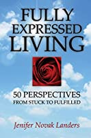 Fully Expressed Living: 50 Perspectives from Stuck to Fulfilled