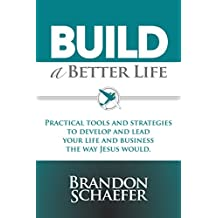 Build A Better Life: Practical Tools and Strategies to Develop and Lead Your Life and Business the Way Jesus Would