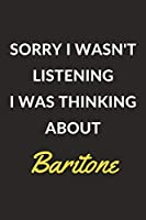"Sorry I Wasn't Listening I Was Thinking About Baritone: A Baritone Journal Notebook to Write Down Things, Take Notes, Record Plans or Keep Track of Habits (6"" x 9"" - 120 Pages)"