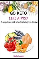 GO KETO LIKE A PRO: A comprehensive guide to benefit effectively from Keto diet