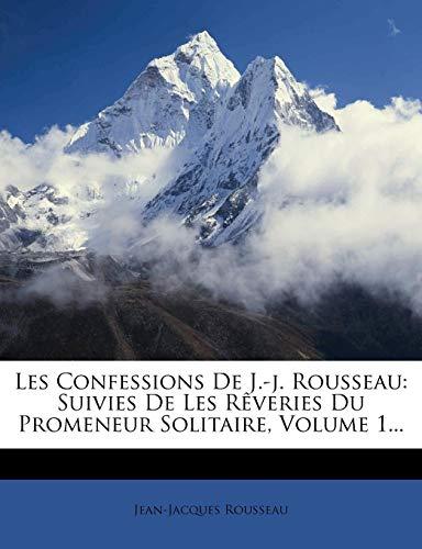 Download Les Confessions de J.-J. Rousseau: Suivies de Les Reveries Du Promeneur Solitaire, Volume 1... 1271252414