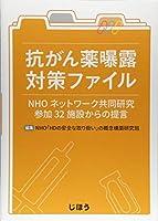 抗がん薬曝露対策ファイル―NHOネットワーク共同研究参加32施設からの提言―