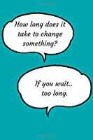 How long does it take to change something?: Motivational Notebook, Journal, Diary