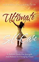 Ultimate Self-Care: A Holistic Guide For Strength And Balance In Changing Times