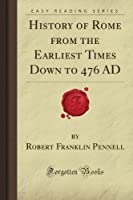History of Rome from the Earliest Times Down to 476 AD (Forgotten Books)