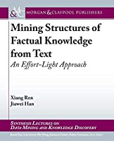 Mining Structures of Factual Knowledge from Text: An Effort-light Approach (Synthesis Lectures on Data Mining and Knowledge Discovery)