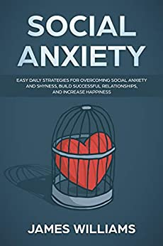 Social Anxiety : Easy Daily Strategies for Overcoming Social Anxiety and Shyness, Build Successful Relationships, and Increase Happiness by [W. Williams , James ]