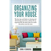 Organizing Your House: The best tips and habits to cleaning and decluttering your home, solution for an organized life, the better ideas for useful decoration room by room (The Perfect Life Book 1)