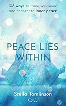 Peace Lies Within: 108 ways to tame your mind and connect to inner peace by [Tomlinson, Stella]