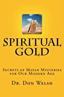 Spiritual Gold: The Secrets of Mayan Mysteries for Our Modern Age