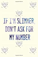 IF I'M SLIMMER, DON'T ASK FOR MY NUMBER: Food & Fitness Planner
