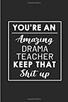 You're An Amazing Drama Teacher. Keep That Shit Up.: Blank Lined Funny Drama Theater Teacher Journal Notebook Diary - Perfect Gag Birthday, Appreciation, Thanksgiving, Christmas or any special occasion Gift for friends, family and coworkers