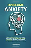 Overcome Anxiety: A Guide For Introvert People. Learn To Handle Negative Emotions, Overcome Social Fear And Panic Attacks, Improve Your Conversations, Stop Worrying And Eliminate Negative Thinking