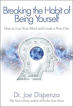 Breaking the Habit of Being Yourself by [Dispenza, Joe]