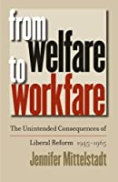 From Welfare To Workfare: The Unintended Consequences Of Liberal Reform, 1945-1965 (Gender and American Culture)