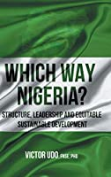 Which Way Nigeria?: Structure, Leadership And Equitable Sustainable Development