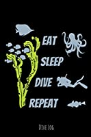 Eat Sleep Dive Repeat: Eat Sleep Dive Repeat Scuba Diver Dive Log Book Funny Diving Ocean Lover Trip Underwater World Dive Master Open Water Course Coral Reefs Snorkeling Freediving Logbuch Tauchen Taucher