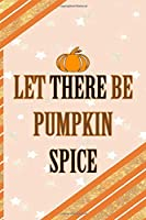 Let There Be Pumpkin Spice: All Purpose 6x9 Blank Lined Notebook Journal Way Better Than A Card Trendy Unique Gift Orange Gold Pumpking