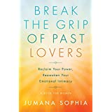 Break the Grip of Past Lovers: Reclaim Your Power, Reawaken Your Emotional Intimacy (a Book for Women)