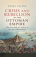 Crisis and Rebellion in the Ottoman Empire: The Downfall of a Sultan in the Age of Revolution (Library of Ottoman Studies)