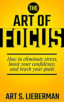 The Art of Focus: How To Eliminate Stress, Boost Your Confidence, And Reach Your Goals by [Lieberman, Art]
