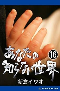 [新倉 イワオ]のあなたの知らない世界(16)