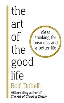 [Dobelli, Rolf]のThe Art of the Good Life: Clear Thinking for Business and a Better Life (English Edition)