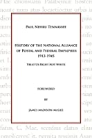 History of the National Alliance of Postal and Federal Employees 1913-1945: Treat Us Right Not White