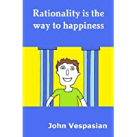 Rationality is the way to happiness: The theory and practice of rational living (English Edition)