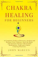 Chakra Healing for Beginners: A Complete Guide to Discover, Awaken and Balance Your Chakras. Heal the Body and Increase Energy with Guided Meditations, Yoga and Chakra Clearing Practices.