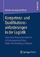 Kompetenz- und Qualifikationsanforderungen in der Logistik: Empirische Analyse betrieblicher Anforderungen mit Fokus Baden-Wuerttemberg und Bayern